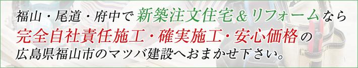 福山・尾道・府中で新築注文住宅&リフォームなら完全自社責任施工・確実施工・安心価格の広島県福山市のマツバ建設へおまかせ下さい。