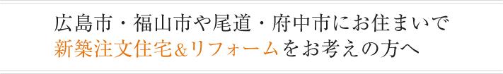 広島市・福山市や尾道・府中市にお住まいで新築注文住宅&リフォームをお考えの方へ