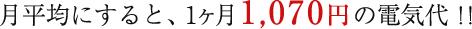 月平均にすると、1ヶ月1,070円の電気代!!